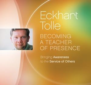 Becoming a teacher of presence - Eckhart Tolle
